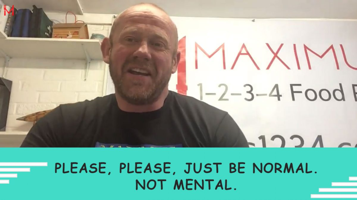 Please, please, just be normal. Not mental. Normal works, it really does!