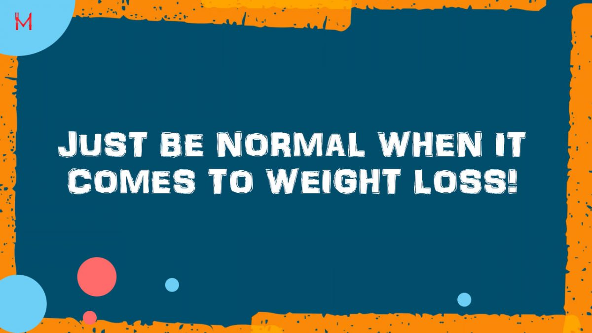 Just be normal when it comes to weight loss! Please!
