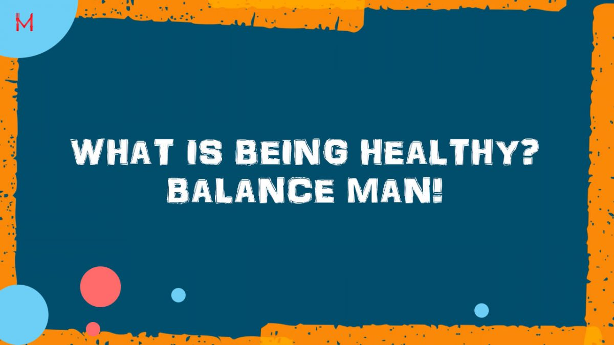 What is being healthy? Balance man!