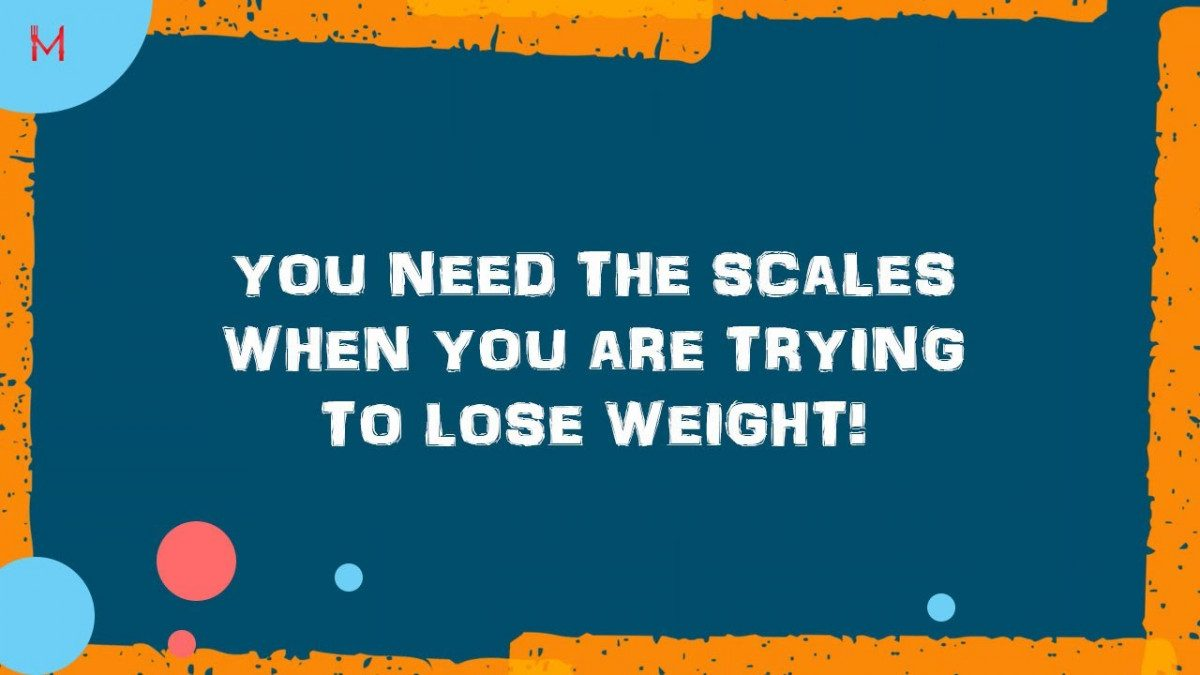 You need the scales when you are trying to Lose Weight
