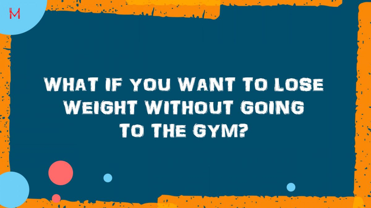What if you want to lose weight without going to the gym?