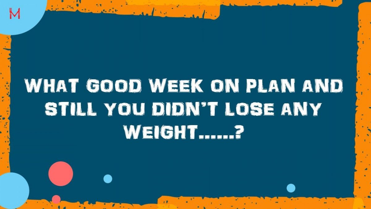 Good Week on Food Plan & Still you didn't lose any Weight ?