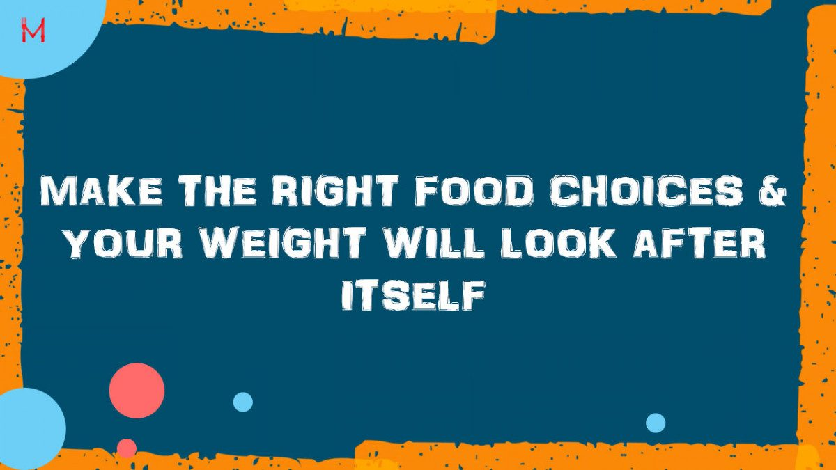 Make the Right Food Choices & Your Weight Will Look After Itself
